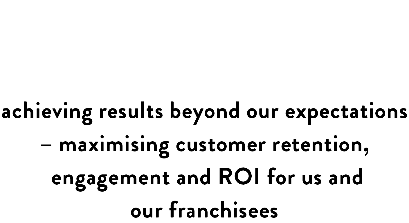 Customology has worked in close partnership with us to transform our loyalty program, The VIP Club, achieving results beyond expectations - maximising customer retention, engagement and ROI for us and our franchisees