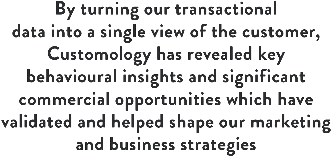 By turning our transaction data into a single view of the customer, Customology has revealed key behavioural insights and significant commercial opportunities which have validated and helped shape our marketing and business strategies