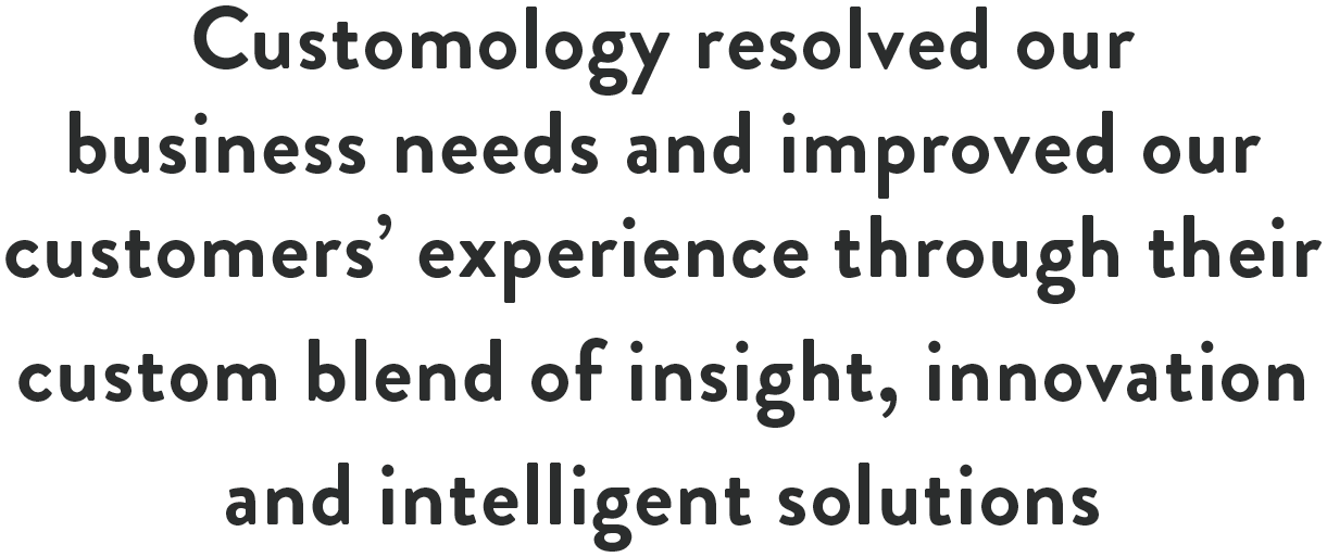 Customology resolved our business needs and improved our customers' experience through their custom blend of insight, innovation and intelligent solutions